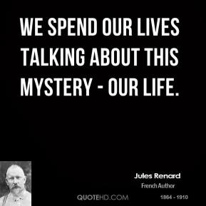 We spend our lives talking about this mystery - our life.