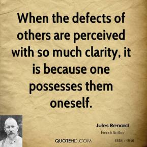 Jules Renard  - When the defects of others are perceived with so much clarity, it is because one possesses them oneself.