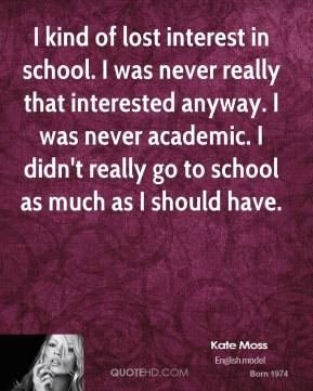 I kind of lost interest in school. I was never really that interested anyway. I was never academic. I didn't really go to school as much as I should have.