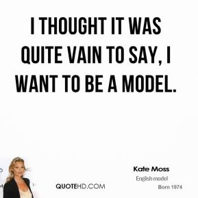 I thought it was quite vain to say, I want to be a model.