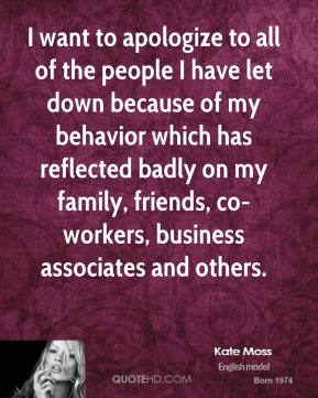 Kate Moss - I want to apologize to all of the people I have let down because of my behavior which has reflected badly on my family, friends, co-workers, business associates and others.