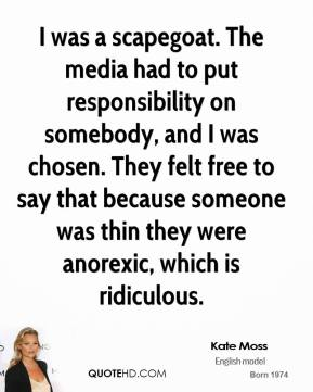 I was a scapegoat. The media had to put responsibility on somebody, and I was chosen. They felt free to say that because someone was thin they were anorexic, which is ridiculous.