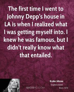 The first time I went to Johnny Depp's house in LA is when I realized what I was getting myself into. I knew he was famous, but I didn't really know what that entailed.