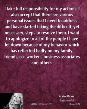 Kate Moss  - I take full responsibility for my actions. I also accept that there are various personal issues that I need to address and have started taking the difficult, yet necessary, steps to resolve them. I want to apologize to all of the people I have let down because of my behavior which has reflected badly on my family, friends, co- workers, business associates and others.