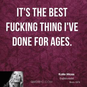 Kate Moss  - It's the best fucking thing I've done for ages.
