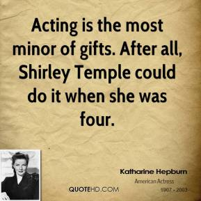 Acting is the most minor of gifts. After all, Shirley Temple could do it when she was four.