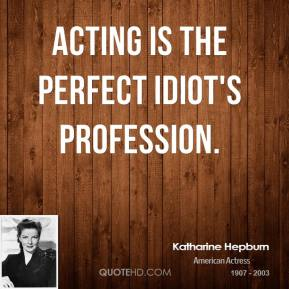 Acting is the perfect idiot's profession.