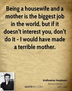 Being a housewife and a mother is the biggest job in the world, but if it doesn't interest you, don't do it - I would have made a terrible mother.