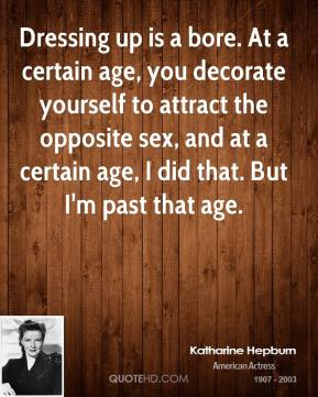 Katharine Hepburn - Dressing up is a bore. At a certain age, you decorate yourself to attract the opposite sex, and at a certain age, I did that. But I'm past that age.