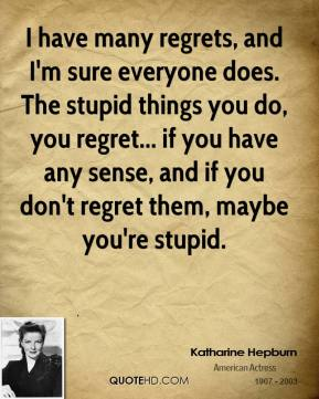 Katharine Hepburn - I have many regrets, and I'm sure everyone does. The stupid things you do, you regret... if you have any sense, and if you don't regret them, maybe you're stupid.