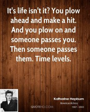 Katharine Hepburn - It's life isn't it? You plow ahead and make a hit. And you plow on and someone passes you. Then someone passes them. Time levels.