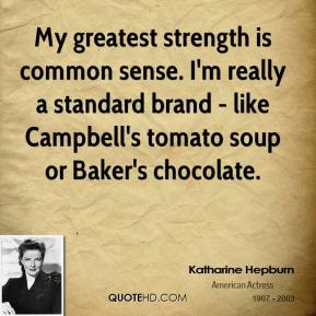 My greatest strength is common sense. I'm really a standard brand - like Campbell's tomato soup or Baker's chocolate.