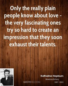 Only the really plain people know about love - the very fascinating ones try so hard to create an impression that they soon exhaust their talents.