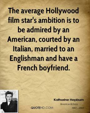 The average Hollywood film star's ambition is to be admired by an American, courted by an Italian, married to an Englishman and have a French boyfriend.