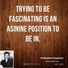 Trying to be fascinating is an asinine position to be in.
