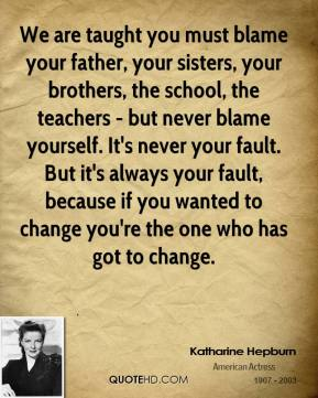 Katharine Hepburn - We are taught you must blame your father, your sisters, your brothers, the school, the teachers - but never blame yourself. It's never your fault. But it's always your fault, because if you wanted to change you're the one who has got to change.