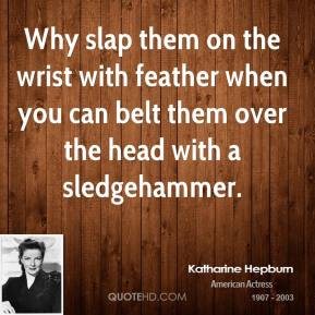Why slap them on the wrist with feather when you can belt them over the head with a sledgehammer.