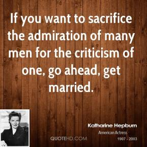 Katharine Hepburn - If you want to sacrifice the admiration of many men for the criticism of one, go ahead, get married.