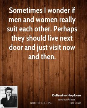 Katharine Hepburn - Sometimes I wonder if men and women really suit each other. Perhaps they should live next door and just visit now and then.