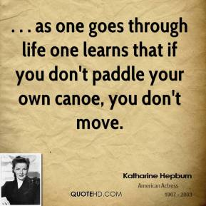 . . . as one goes through life one learns that if you don't paddle your own canoe, you don't move.