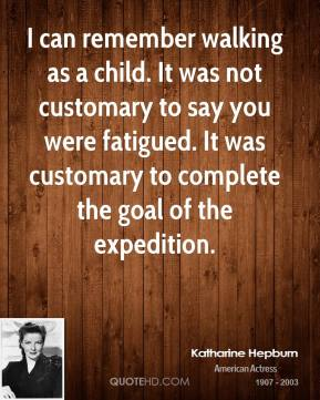 Katharine Hepburn  - I can remember walking as a child. It was not customary to say you were fatigued. It was customary to complete the goal of the expedition.