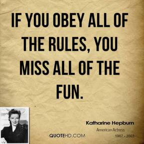 Katharine Hepburn  - If you obey all of the rules, you miss all of the fun.