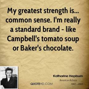 Katharine Hepburn  - My greatest strength is... common sense. I'm really a standard brand - like Campbell's tomato soup or Baker's chocolate.