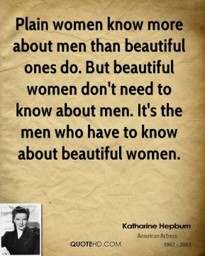 Plain women know more about men than beautiful ones do. But beautiful women don't need to know about men. It's the men who have to know about beautiful women.