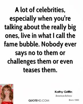 A lot of celebrities, especially when you're talking about the really big ones, live in what I call the fame bubble. Nobody ever says no to them or challenges them or even teases them.