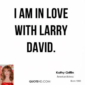 Kathy Griffin - I am in love with Larry David.