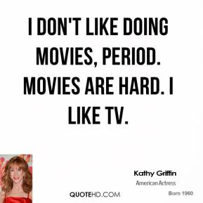 Kathy Griffin - I don't like doing movies, period. Movies are hard. I like TV.