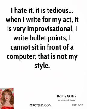 I hate it, it is tedious... when I write for my act, it is very improvisational, I write bullet points, I cannot sit in front of a computer; that is not my style.
