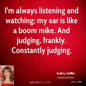 I'm always listening and watching; my ear is like a boom mike. And judging, frankly. Constantly judging.