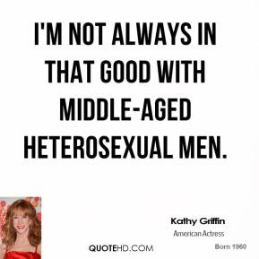 Kathy Griffin - I'm not always in that good with middle-aged heterosexual men.