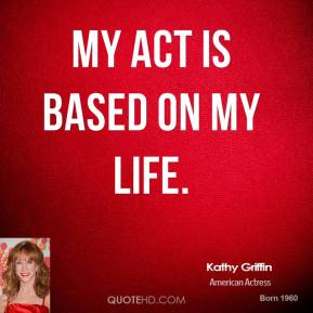 My act is based on my life.
