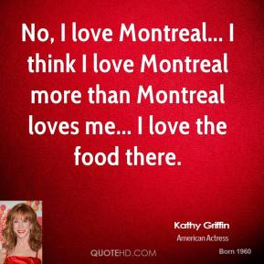 Kathy Griffin - No, I love Montreal... I think I love Montreal more than Montreal loves me... I love the food there.