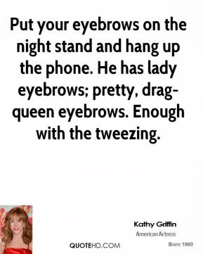 Kathy Griffin  - Put your eyebrows on the night stand and hang up the phone. He has lady eyebrows; pretty, drag-queen eyebrows. Enough with the tweezing.