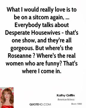 Kathy Griffin  - What I would really love is to be on a sitcom again, ... Everybody talks about Desperate Housewives - that's one show, and they're all gorgeous. But where's the Roseanne ? Where's the real women who are funny? That's where I come in.