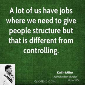 Keith Miller - A lot of us have jobs where we need to give people structure but that is different from controlling.