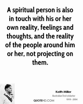 Keith Miller - A spiritual person is also in touch with his or her own reality, feelings and thoughts, and the reality of the people around him or her, not projecting on them.