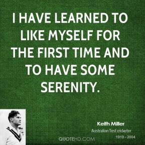 I have learned to like myself for the first time and to have some serenity.