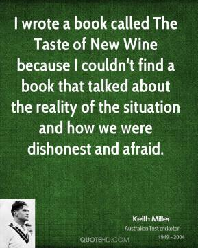 I wrote a book called The Taste of New Wine because I couldn't find a book that talked about the reality of the situation and how we were dishonest and afraid.