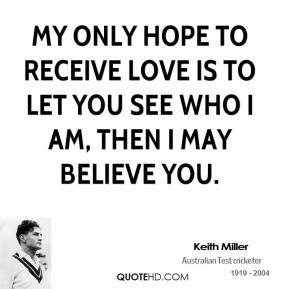My only hope to receive love is to let you see who I am, then I may believe you.