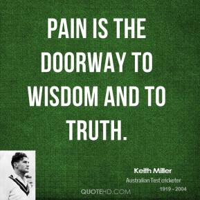 Pain is the doorway to wisdom and to truth.