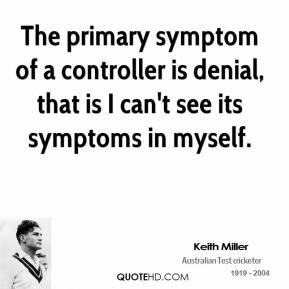 Keith Miller - The primary symptom of a controller is denial, that is I can't see its symptoms in myself.