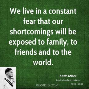 Keith Miller - We live in a constant fear that our shortcomings will be exposed to family, to friends and to the world.