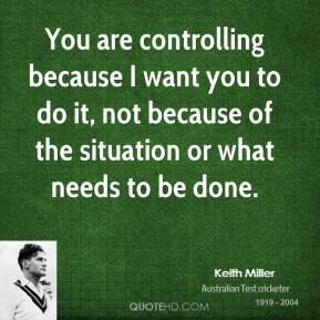 You are controlling because I want you to do it, not because of the situation or what needs to be done.