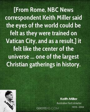 [From Rome, NBC News correspondent Keith Miller said the eyes of the world could be felt as they were trained on Vatican City, and as a result,] it felt like the center of the universe ... one of the largest Christian gatherings in history.