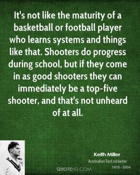 Keith Miller  - It's not like the maturity of a basketball or football player who learns systems and things like that. Shooters do progress during school, but if they come in as good shooters they can immediately be a top-five shooter, and that's not unheard of at all.