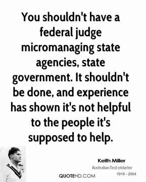 You shouldn't have a federal judge micromanaging state agencies, state government. It shouldn't be done, and experience has shown it's not helpful to the people it's supposed to help.